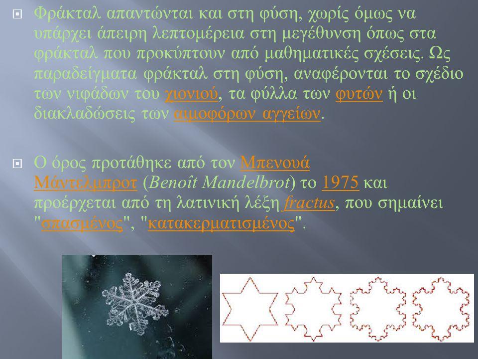 Φράκταλ απαντώνται και στη φύση, χωρίς όμως να υπάρχει άπειρη λεπτομέρεια στη μεγέθυνση όπως στα φράκταλ που προκύπτουν από μαθηματικές σχέσεις. Ως παραδείγματα φράκταλ στη φύση, αναφέρονται το σχέδιο των νιφάδων του χιονιού, τα φύλλα των φυτών ή οι διακλαδώσεις των αιμοφόρων αγγείων.