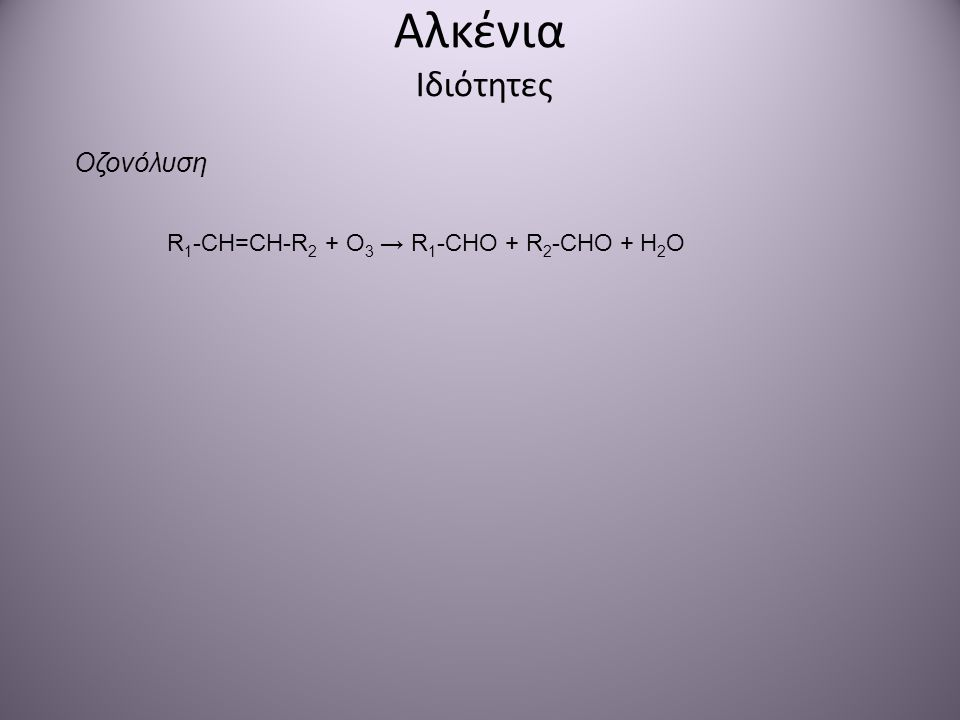 Αλκένια Ιδιότητες Οζονόλυση R1-CH=CH-R2 + O3 → R1-CHO + R2-CHO + H2O