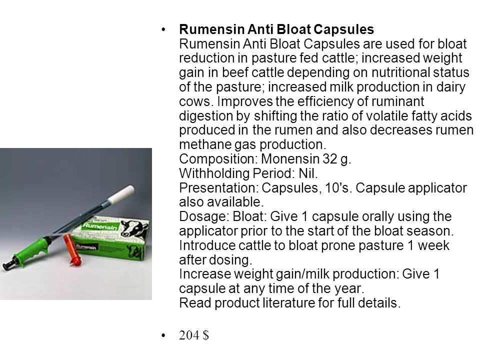 Rumensin Anti Bloat Capsules Rumensin Anti Bloat Capsules are used for bloat reduction in pasture fed cattle; increased weight gain in beef cattle depending on nutritional status of the pasture; increased milk production in dairy cows. Improves the efficiency of ruminant digestion by shifting the ratio of volatile fatty acids produced in the rumen and also decreases rumen methane gas production. Composition: Monensin 32 g. Withholding Period: Nil. Presentation: Capsules, 10 s. Capsule applicator also available. Dosage: Bloat: Give 1 capsule orally using the applicator prior to the start of the bloat season. Introduce cattle to bloat prone pasture 1 week after dosing. Increase weight gain/milk production: Give 1 capsule at any time of the year. Read product literature for full details.