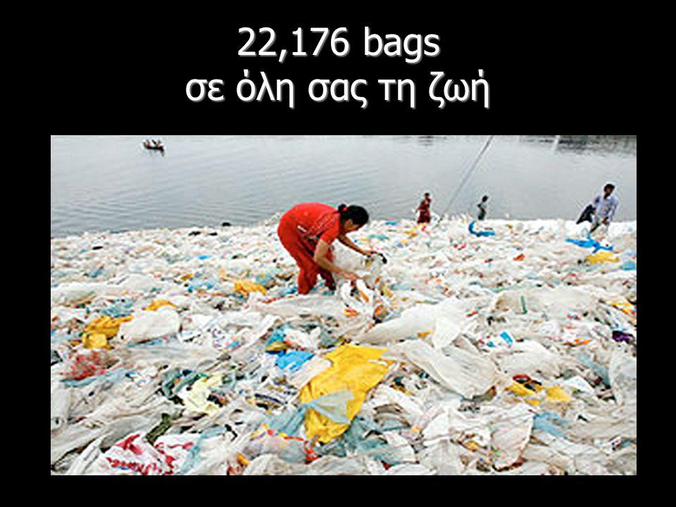22,176 bags σε όλη σας τη ζωή