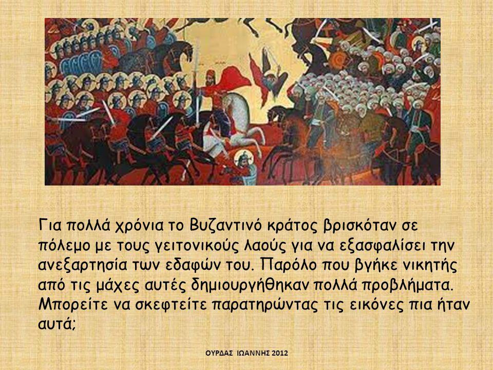 Για πολλά χρόνια το Βυζαντινό κράτος βρισκόταν σε πόλεμο με τους γειτονικούς λαούς για να εξασφαλίσει την ανεξαρτησία των εδαφών του. Παρόλο που βγήκε νικητής από τις μάχες αυτές δημιουργήθηκαν πολλά προβλήματα. Μπορείτε να σκεφτείτε παρατηρώντας τις εικόνες πια ήταν αυτά;