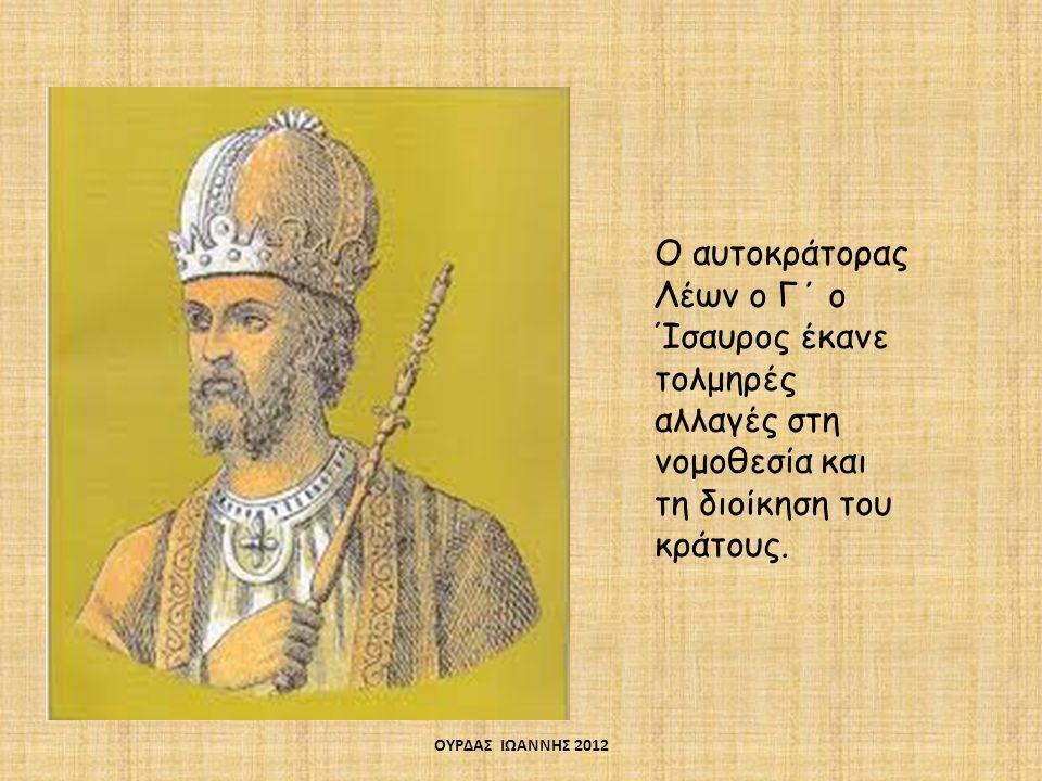 Ο αυτοκράτορας Λέων ο Γ΄ ο Ίσαυρος έκανε τολμηρές αλλαγές στη νομοθεσία και τη διοίκηση του κράτους.