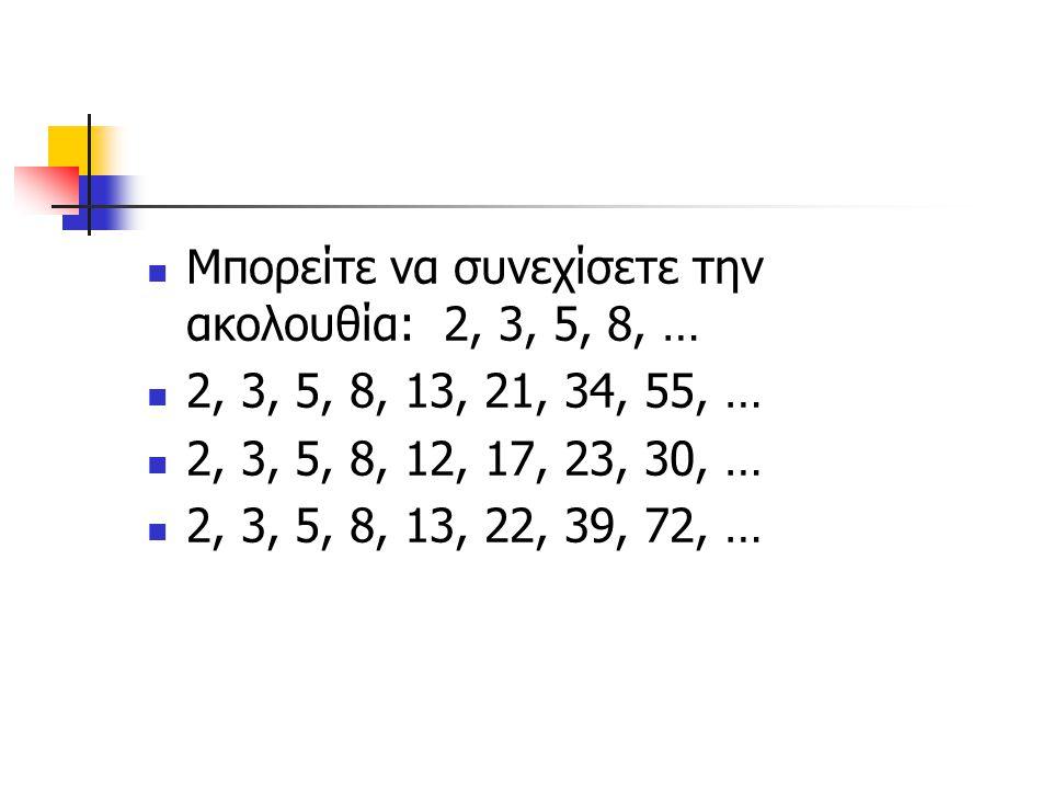 Μπορείτε να συνεχίσετε την ακολουθία: 2, 3, 5, 8, …