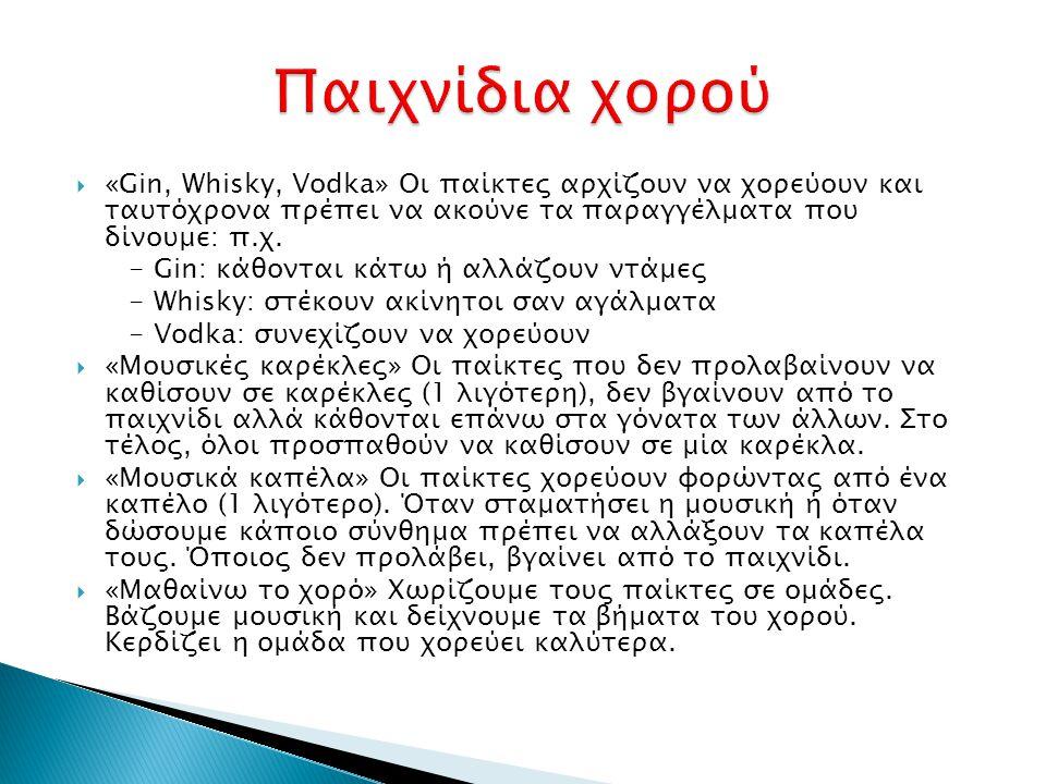 Παιχνίδια χορού «Gin, Whisky, Vodka» Οι παίκτες αρχίζουν να χορεύουν και ταυτόχρονα πρέπει να ακούνε τα παραγγέλματα που δίνουμε: π.χ.