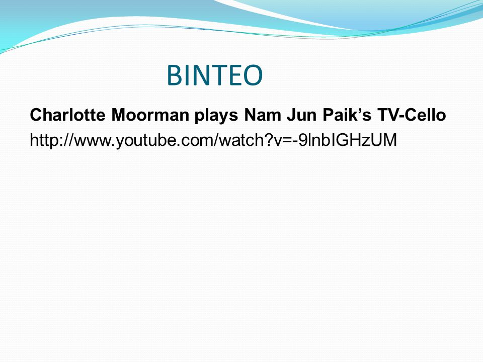 BINTEO Charlotte Moorman plays Nam Jun Paik's TV-Cello http://www.youtube.com/watch v=-9lnbIGHzUM