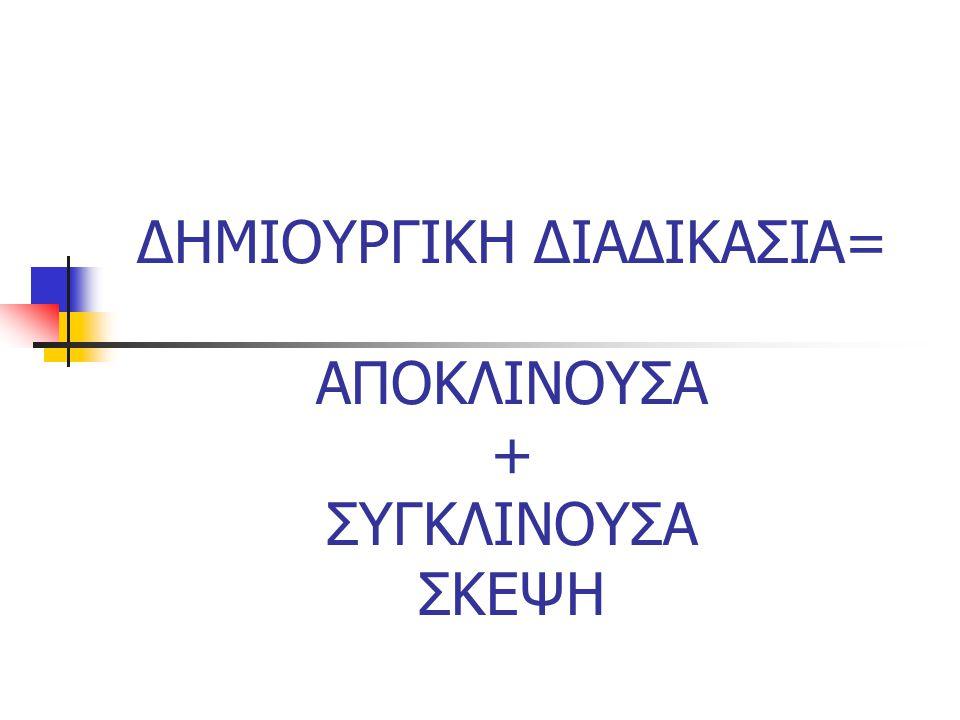 ΔΗΜΙΟΥΡΓΙΚΗ ΔΙΑΔΙΚΑΣΙΑ= ΑΠΟΚΛΙΝΟΥΣΑ + ΣΥΓΚΛΙΝΟΥΣΑ ΣΚΕΨΗ