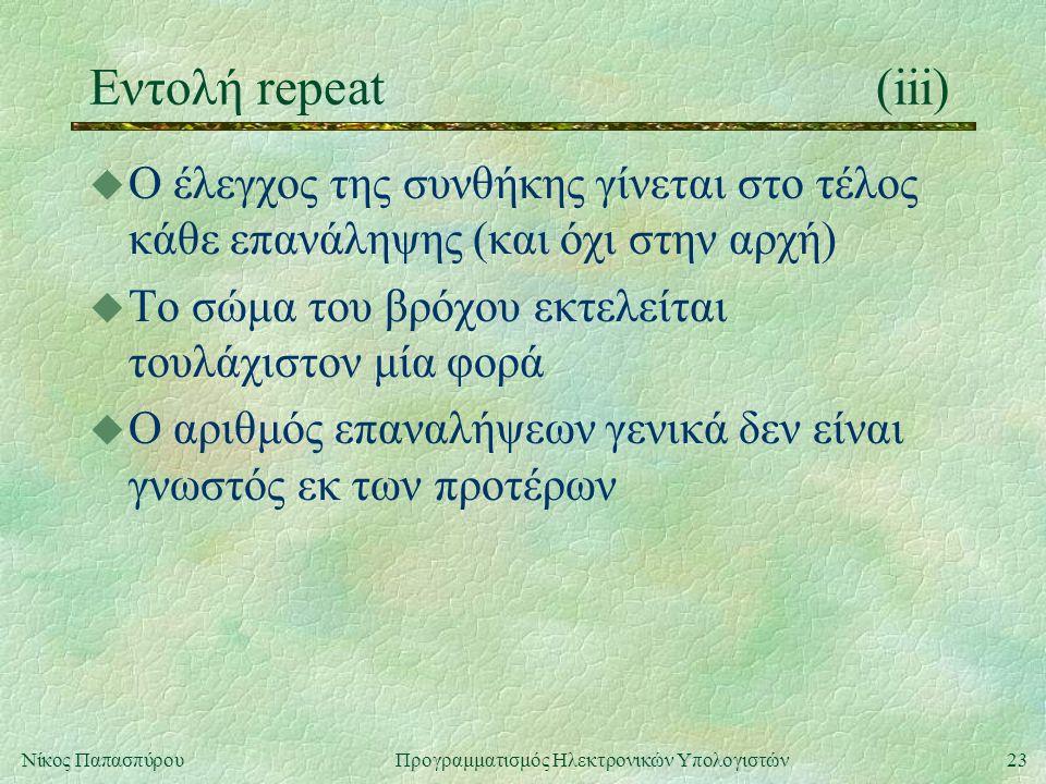 Εντολή repeat (iii) Ο έλεγχος της συνθήκης γίνεται στο τέλος κάθε επανάληψης (και όχι στην αρχή) Το σώμα του βρόχου εκτελείται τουλάχιστον μία φορά.