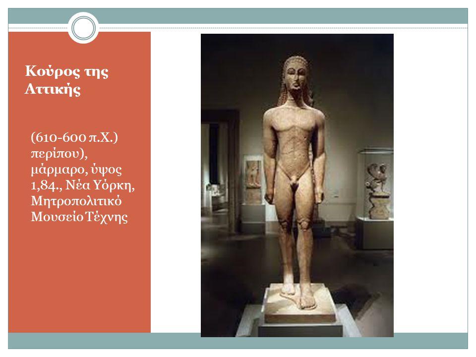 Κούρος της Αττικής (610-600 π.Χ.) περίπου), μάρμαρο, ύψος 1,84., Νέα Υόρκη, Μητροπολιτικό Μουσείο Τέχνης.