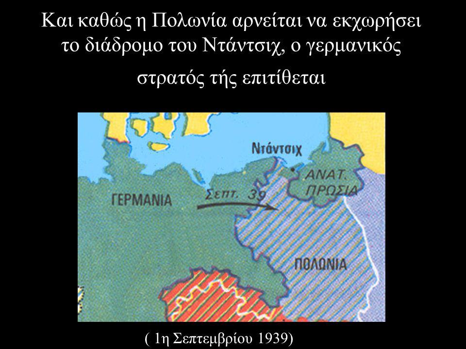 Και καθώς η Πολωνία αρνείται να εκχωρήσει το διάδρομο του Ντάντσιχ, ο γερμανικός στρατός τής επιτίθεται