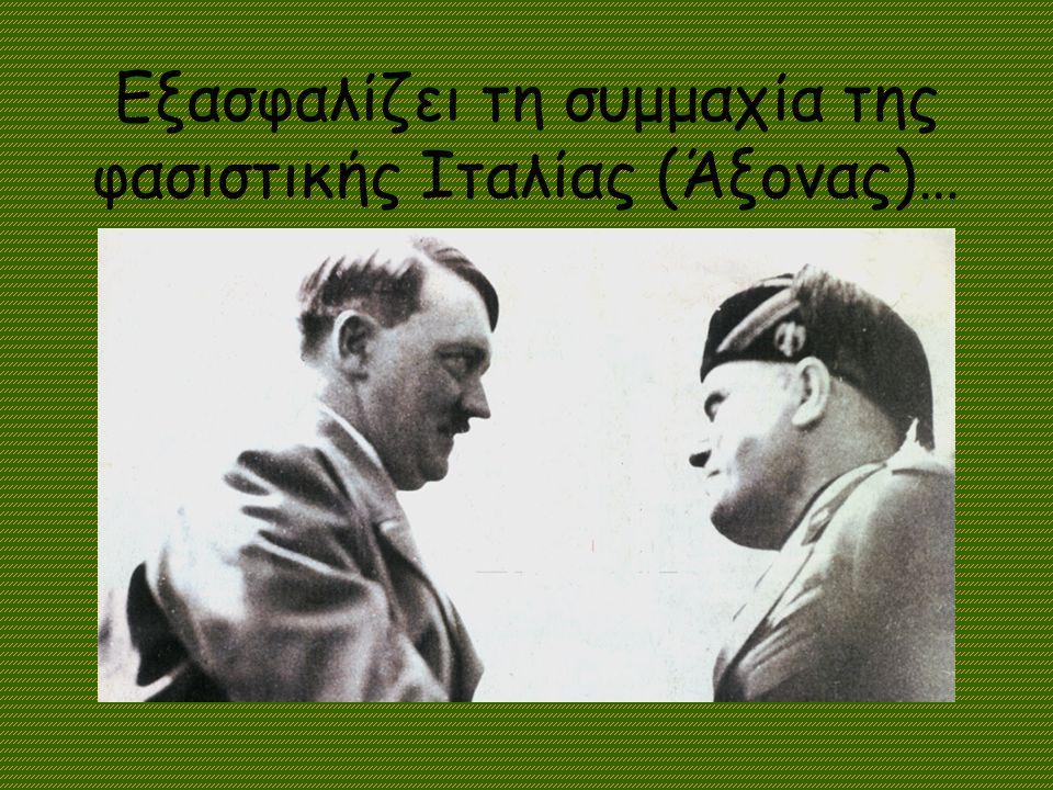 Εξασφαλίζει τη συμμαχία της φασιστικής Ιταλίας (Άξονας)…