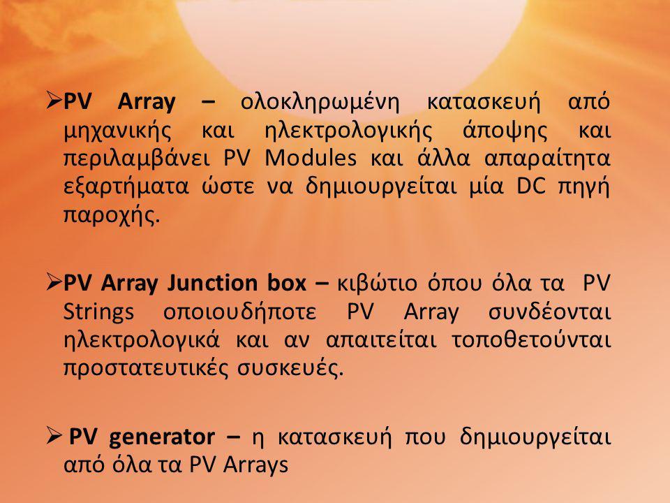 PV Array – ολοκληρωμένη κατασκευή από μηχανικής και ηλεκτρολογικής άποψης και περιλαμβάνει PV Modules και άλλα απαραίτητα εξαρτήματα ώστε να δημιουργείται μία DC πηγή παροχής.