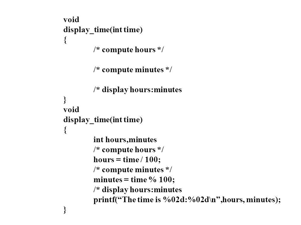 void display_time(int time) { /* compute hours */ /* compute minutes */ /* display hours:minutes.
