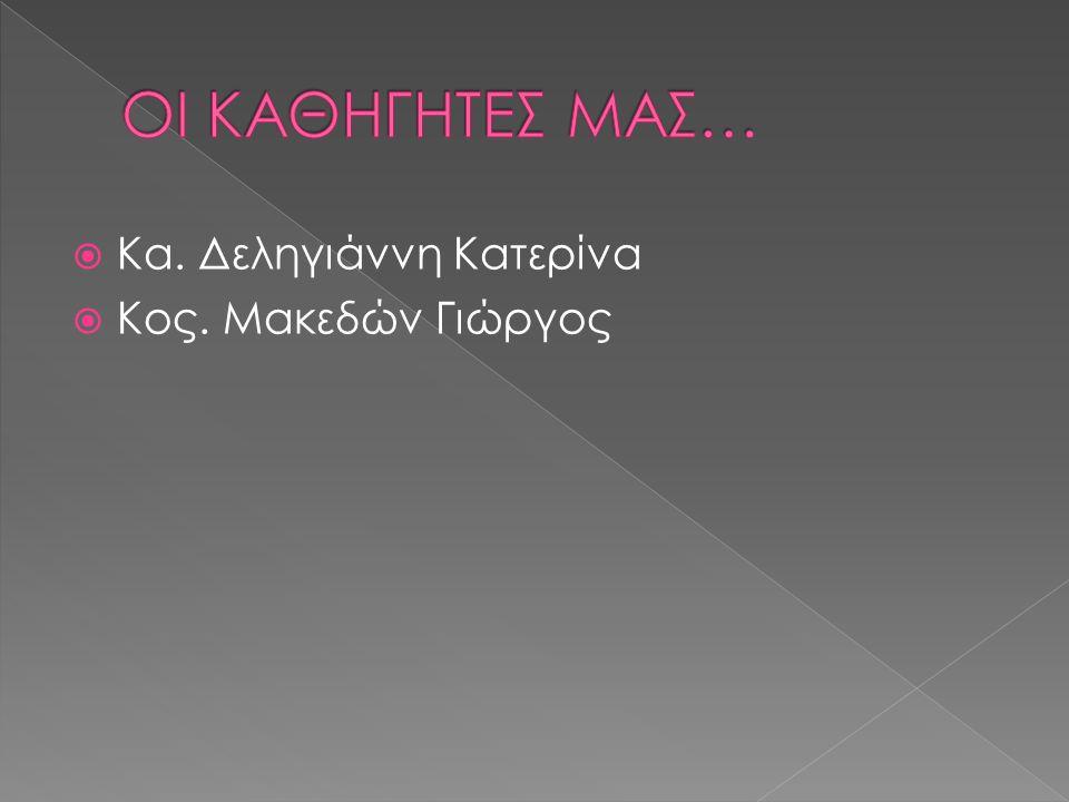 ΟΙ ΚΑΘΗΓΗΤΕΣ ΜΑΣ… Κα. Δεληγιάννη Κατερίνα Κος. Μακεδών Γιώργος