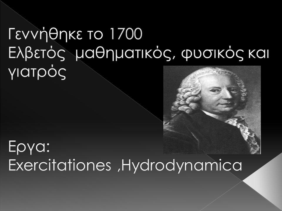 Γεννήθηκε το 1700 Ελβετός μαθηματικός, φυσικός και γιατρός Εργα: Exercitationes ,Hydrodynamica