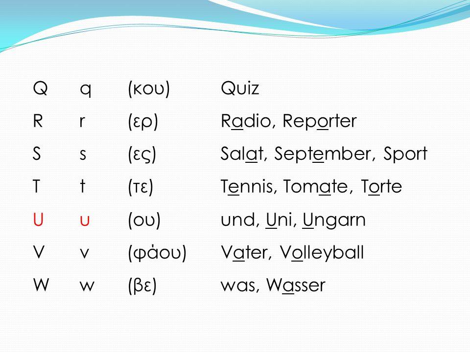 Q q (κου) Quiz R r (ερ) Radio, Reporter. S s (ες) Salat, September, Sport. T t (τε) Tennis, Tomate, Torte.