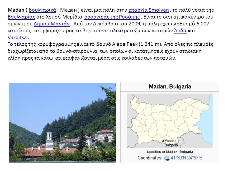 Madan ( βουλγαρικά : Мадан ) είναι μια πόλη στην επαρχία Smolyan , το πολύ νότια της Βουλγαρίας στο Χρυσό Μερίδιο οροσειράς της Ροδόπης . Είναι το διοικητικό κέντρο του ομώνυμου Δήμου Μαντάν . Από τον Δεκέμβριο του 2009, η πόλη έχει πληθυσμό 6.007 κατοίκους κατηφορίζει προς τα βορειοανατολικά μεταξύ των ποταμών Άρδα και Varbitsa .