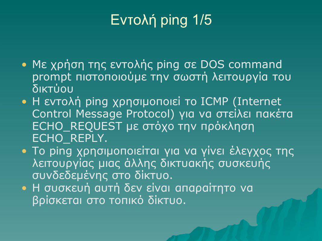 Εντολή ping 1/5 Με χρήση της εντολής ping σε DOS command prompt πιστοποιούμε την σωστή λειτουργία του δικτύου.