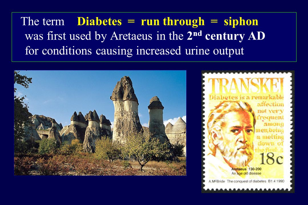 The term Diabetes = run through = siphon was first used by Aretaeus in the 2nd century AD for conditions causing increased urine output