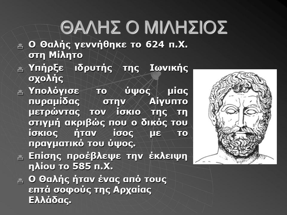 ΘΑΛΗΣ Ο ΜΙΛΗΣΙΟΣ Ο Θαλής γεννήθηκε το 624 π.Χ. στη Μίλητο