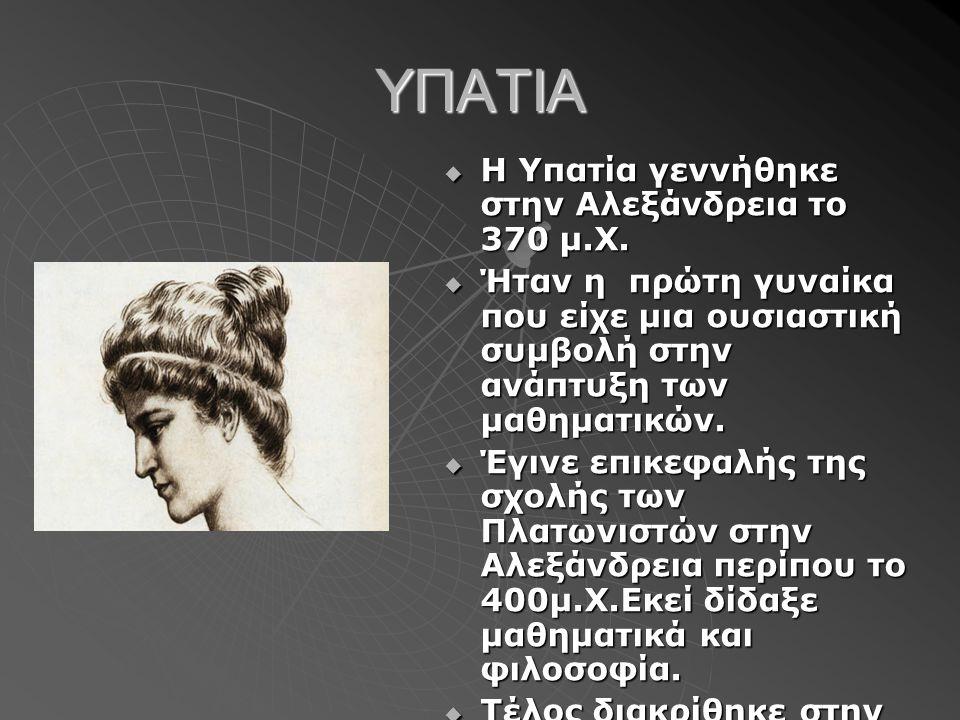 ΥΠΑΤΙΑ Η Υπατία γεννήθηκε στην Αλεξάνδρεια το 370 μ.Χ.