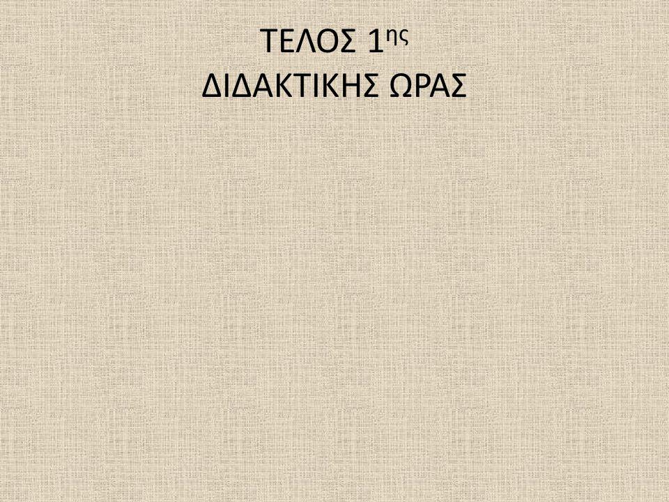 ΤΕΛΟΣ 1ης ΔΙΔΑΚΤΙΚΗΣ ΩΡΑΣ