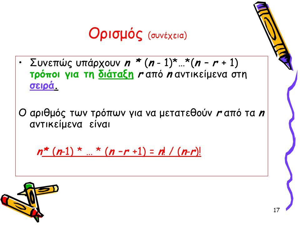Ορισμός (συνέχεια) Συνεπώς υπάρχουν n * (n - 1)*…*(n – r + 1) τρόποι για τη διάταξη r από n αντικείμενα στη σειρά.