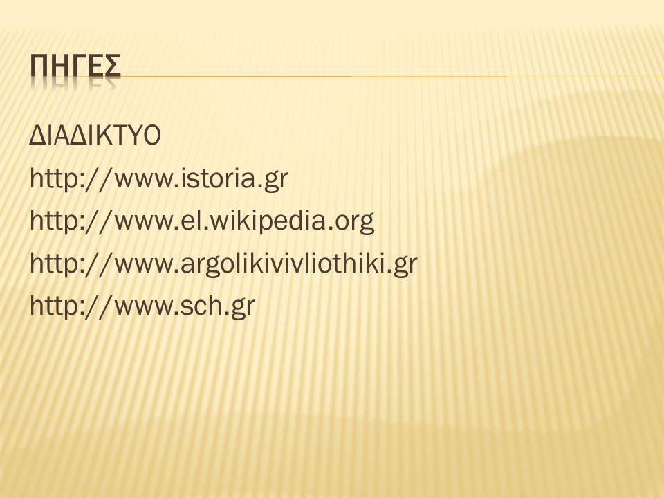 ΠΗΓΕΣ ΔΙΑΔΙΚΤΥΟ http://www.istoria.gr http://www.el.wikipedia.org http://www.argolikivivliothiki.gr http://www.sch.gr