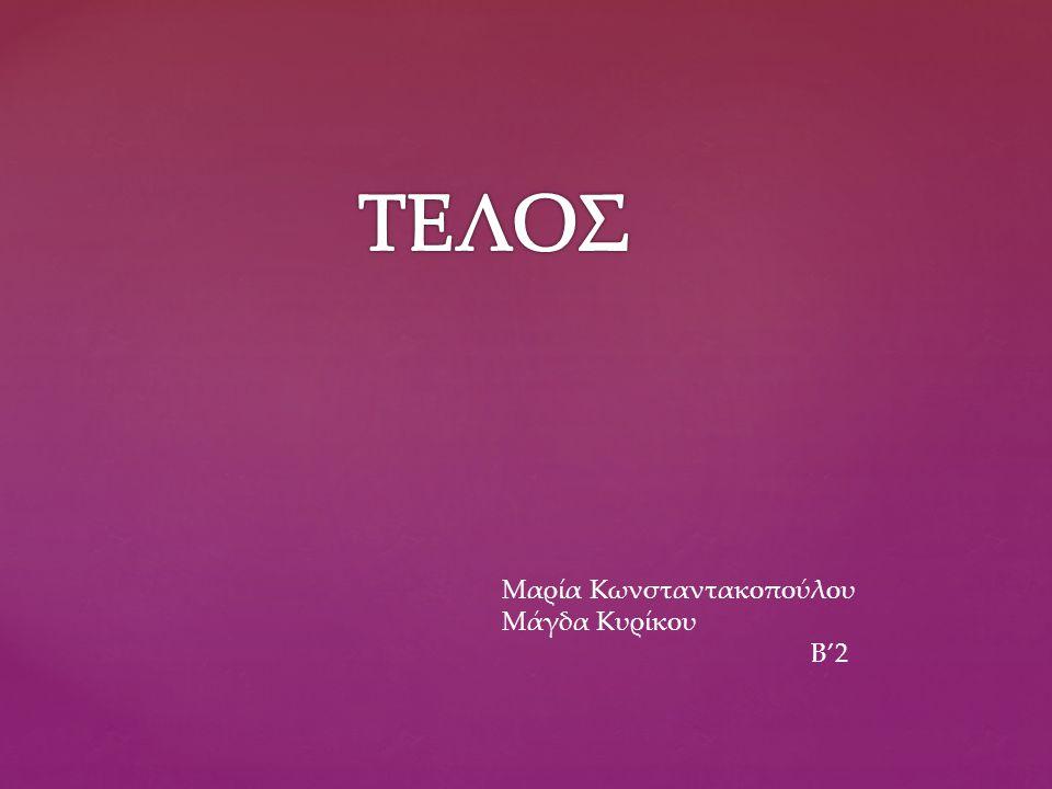 ΤΕΛΟΣ Μαρία Κωνσταντακοπούλου Μάγδα Κυρίκου Β'2