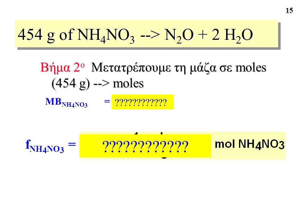 454 g of NH4NO3 --> N2O + 2 H2O Βήμα 2ο Μετατρέπουμε τη μάζα σε moles (454 g) --> moles. MBNH4NO3.