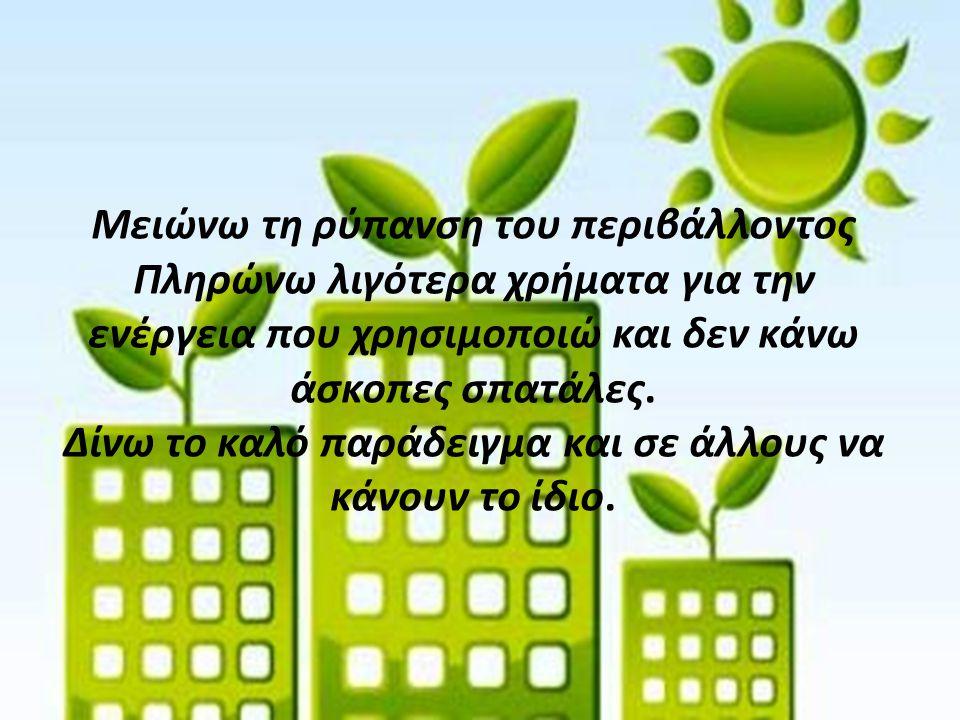 Μειώνω τη ρύπανση του περιβάλλοντος Πληρώνω λιγότερα χρήματα για την ενέργεια που χρησιμοποιώ και δεν κάνω άσκοπες σπατάλες.