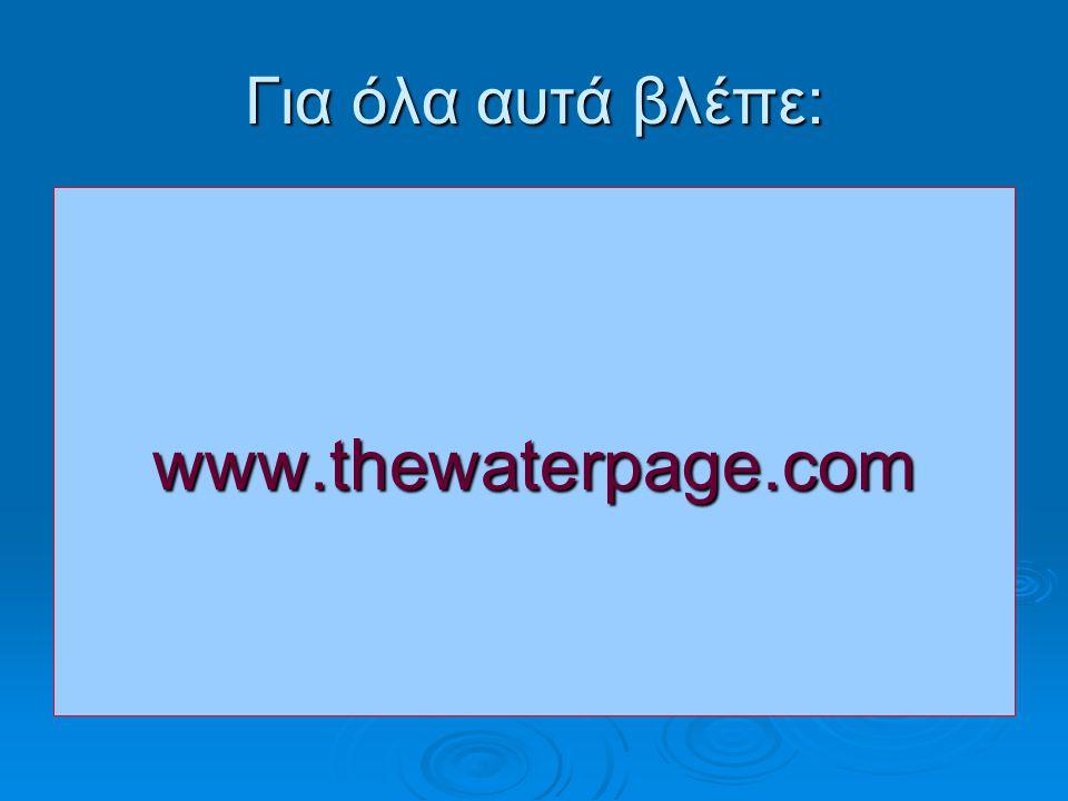 Για όλα αυτά βλέπε: www.thewaterpage.com