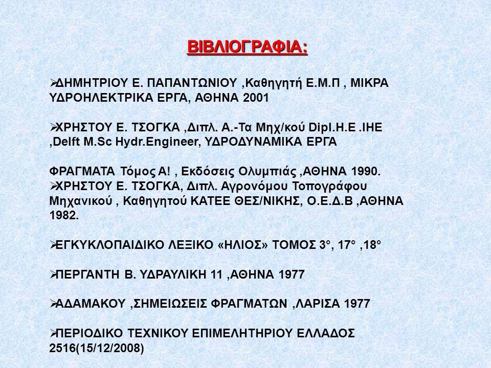 ΒΙΒΛΙΟΓΡΑΦΙΑ: ΔΗΜΗΤΡΙΟΥ Ε. ΠΑΠΑΝΤΩΝΙΟΥ ,Καθηγητή Ε.Μ.Π , ΜΙΚΡΑ ΥΔΡΟΗΛΕΚΤΡΙΚΑ ΕΡΓΑ, ΑΘΗΝΑ 2001.