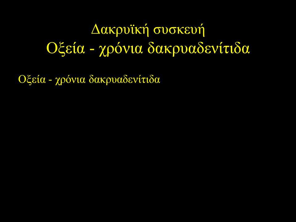 Δακρυϊκή συσκευή Οξεία - χρόνια δακρυαδενίτιδα