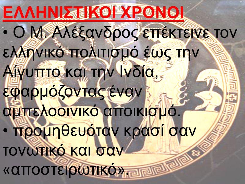 ΕΛΛΗΝΙΣΤΙΚΟΙ ΧΡΟΝΟΙ O Μ. Αλέξανδρος επέκτεινε τον ελληνικό πολιτισμό έως την Αίγυπτο και την Ινδία, εφαρμόζοντας έναν αμπελοοινικό αποικισμό.