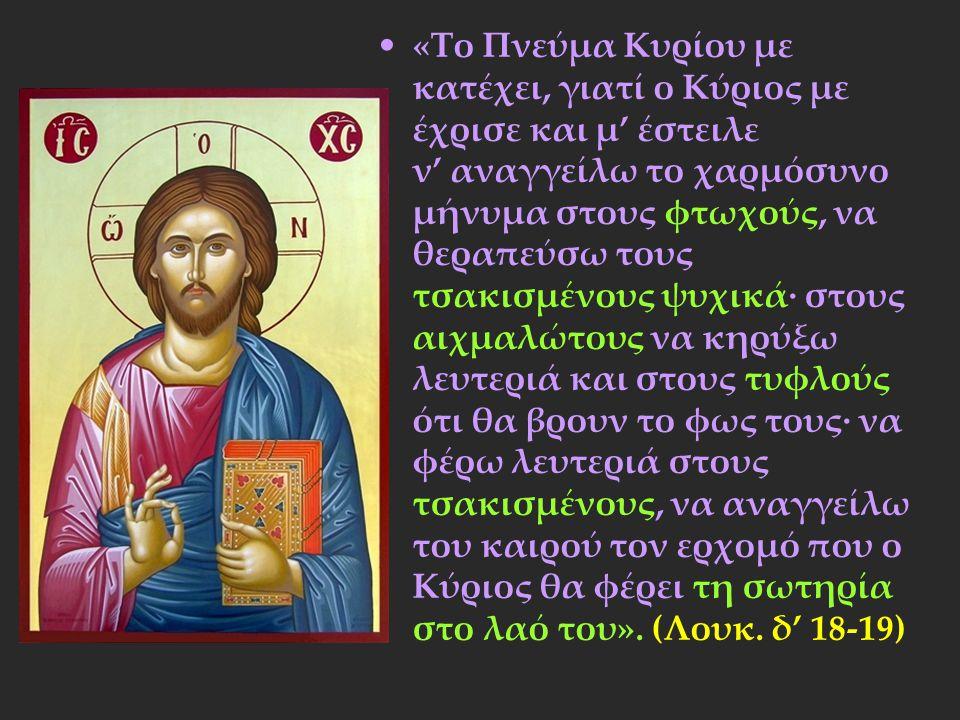 «Το Πνεύμα Κυρίου με κατέχει, γιατί ο Κύριος με έχρισε και μ' έστειλε ν' αναγγείλω το χαρμόσυνο μήνυμα στους φτωχούς, να θεραπεύσω τους τσακισμένους ψυχικά∙ στους αιχμαλώτους να κηρύξω λευτεριά και στους τυφλούς ότι θα βρουν το φως τους∙ να φέρω λευτεριά στους τσακισμένους, να αναγγείλω του καιρού τον ερχομό που ο Κύριος θα φέρει τη σωτηρία στο λαό του».