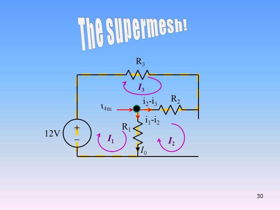 The Supermesh! R3 I3 R2 i2-i3 ι4m i1-i2 + – R1 12V I1 I2 I0