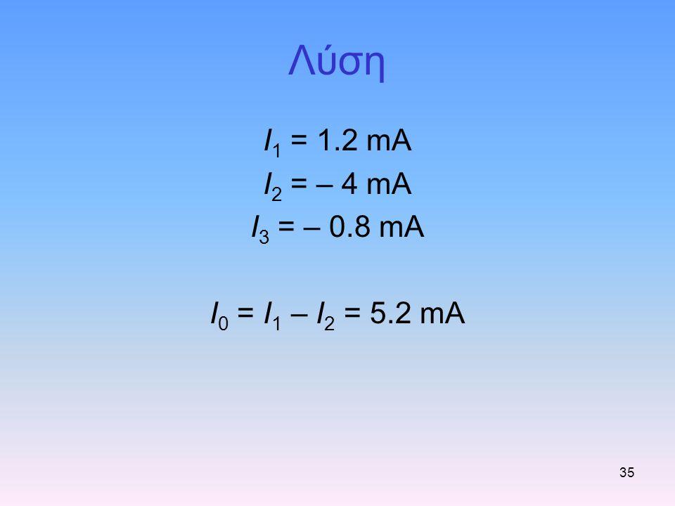 Λύση I1 = 1.2 mA I2 = – 4 mA I3 = – 0.8 mA I0 = I1 – I2 = 5.2 mA