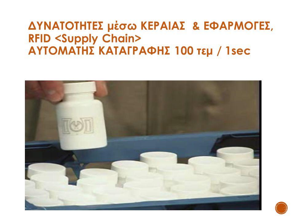 ΔΥΝΑΤΟΤΗΤΕΣ μέσω ΚΕΡΑΙΑΣ & ΕΦΑΡΜΟΓΕΣ, RFID <Supply Chain> ΑΥΤΟΜΑΤΗΣ ΚΑΤΑΓΡΑΦΗΣ 100 τεμ / 1sec