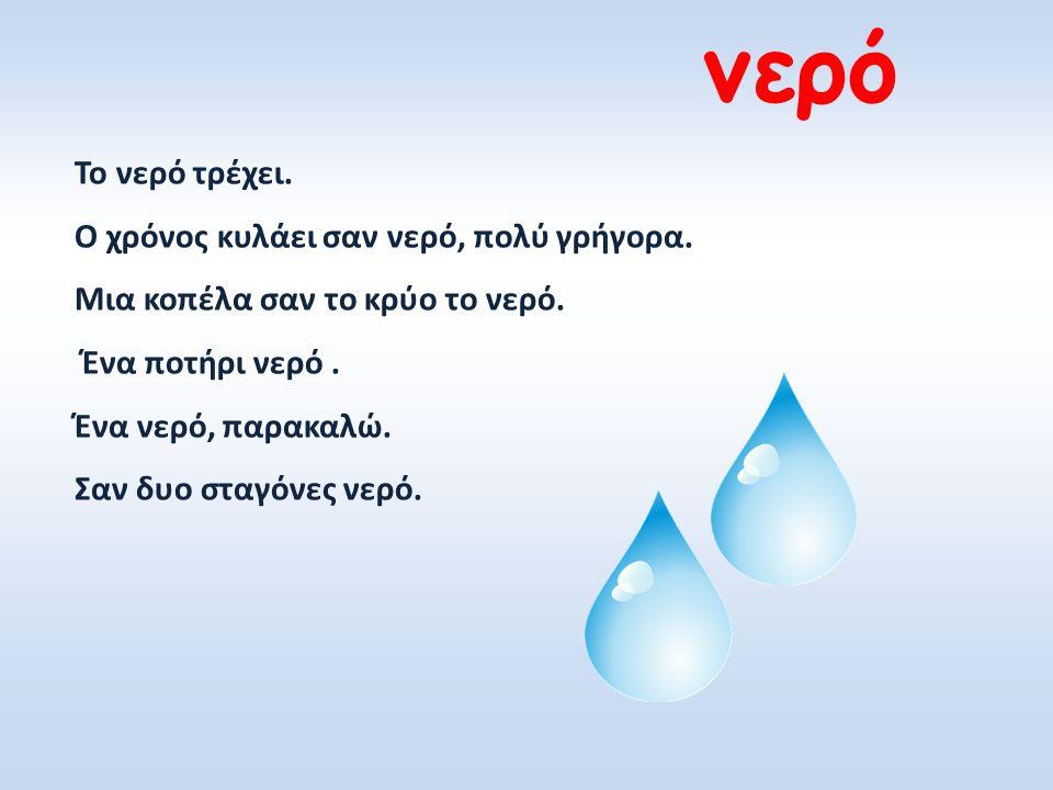 νερό Το νερό τρέχει. Ο χρόνος κυλάει σαν νερό, πολύ γρήγορα.
