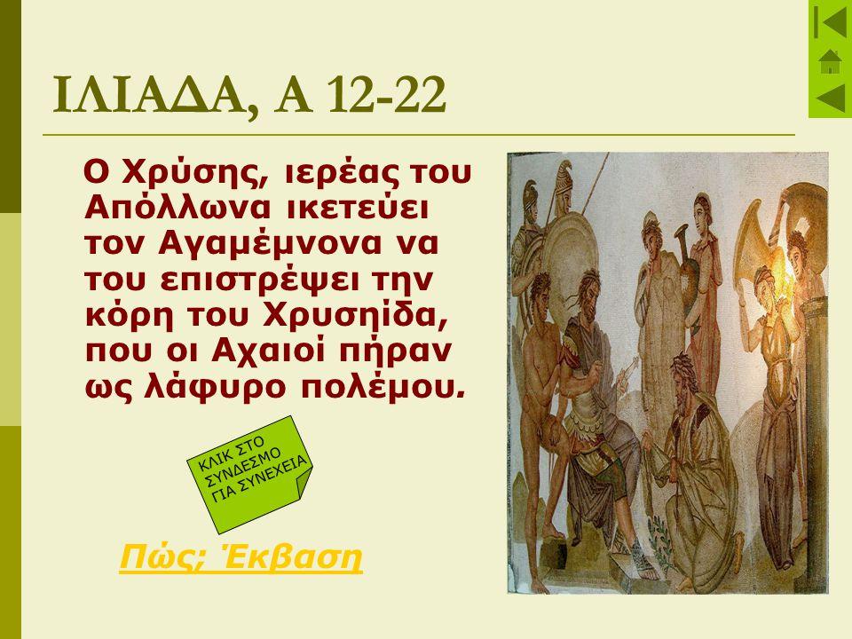 ΙΛΙΑΔΑ, Α 12-22 Ο Χρύσης, ιερέας του Απόλλωνα ικετεύει τον Αγαμέμνονα να του επιστρέψει την κόρη του Χρυσηίδα, που οι Αχαιοί πήραν ως λάφυρο πολέμου.