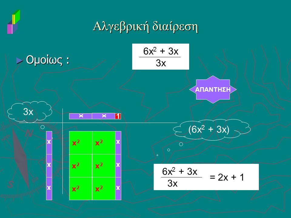 Αλγεβρική διαίρεση Ομοίως : 6x2 + 3x 3x 3x (6x2 + 3x) 6x2 + 3x 3x