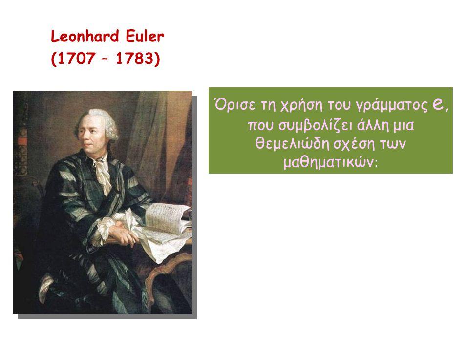 Leonhard Euler (1707 – 1783) Όρισε τη χρήση του γράμματος e, που συμβολίζει άλλη μια θεμελιώδη σχέση των μαθηματικών:
