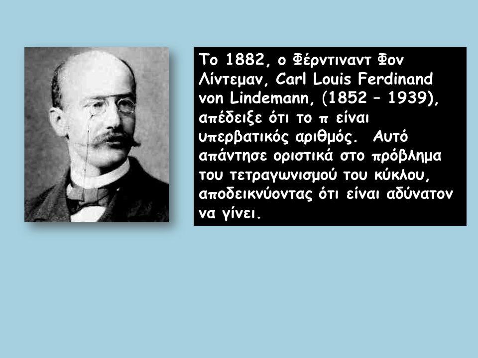 Το 1882, ο Φέρντιναντ Φον Λίντεμαν, Carl Louis Ferdinand von Lindemann, (1852 – 1939), απέδειξε ότι το π είναι υπερβατικός αριθμός. Αυτό απάντησε οριστικά στο πρόβλημα του τετραγωνισμού του κύκλου, αποδεικνύοντας ότι είναι αδύνατον να γίνει.