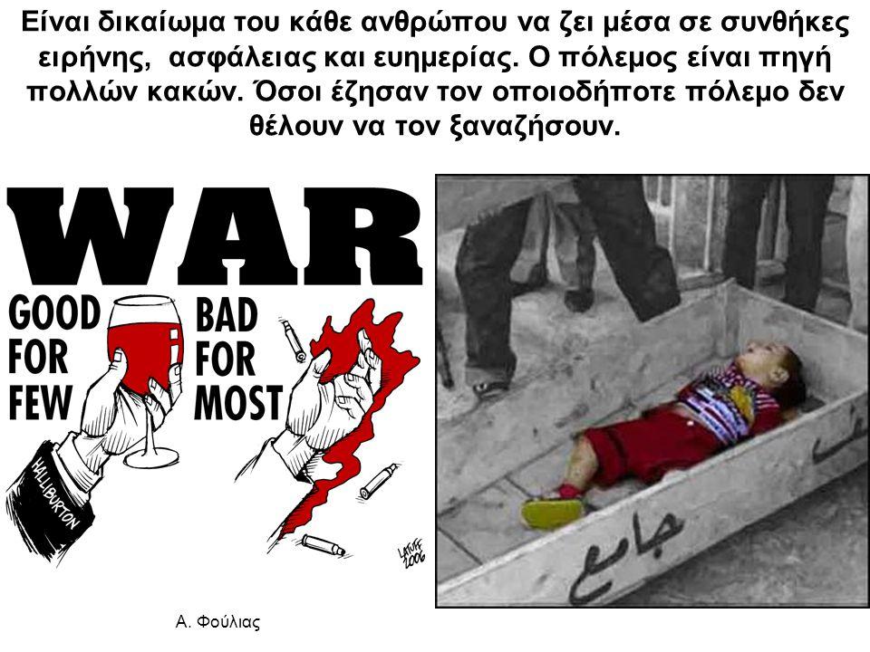 Είναι δικαίωμα του κάθε ανθρώπου να ζει μέσα σε συνθήκες ειρήνης, ασφάλειας και ευημερίας. Ο πόλεμος είναι πηγή πολλών κακών. Όσοι έζησαν τον οποιοδήποτε πόλεμο δεν θέλουν να τον ξαναζήσουν.