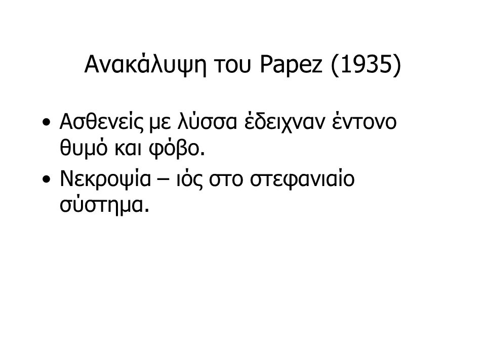 Ανακάλυψη του Papez (1935) Ασθενείς με λύσσα έδειχναν έντονο θυμό και φόβο.