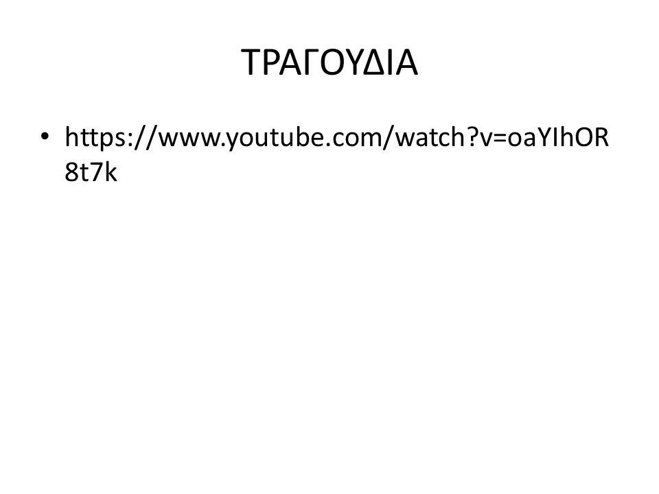 ΤΡΑΓΟΥΔΙΑ https://www.youtube.com/watch v=oaYIhOR8t7k
