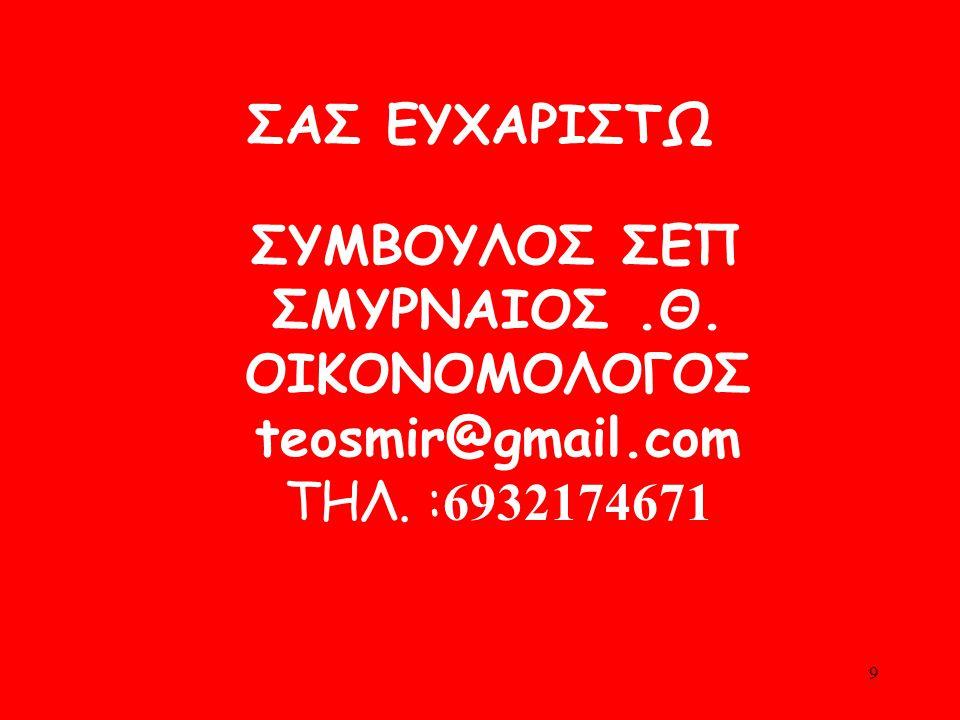 ΣΑΣ ΕΥΧΑΡΙΣΤΩ ΣΥΜΒΟΥΛΟΣ ΣΕΠ ΣΜΥΡΝΑΙΟΣ .Θ. ΟΙΚΟNΟΜΟΛΟΓΟΣ teosmir@gmail.com ΤΗΛ. :6932174671