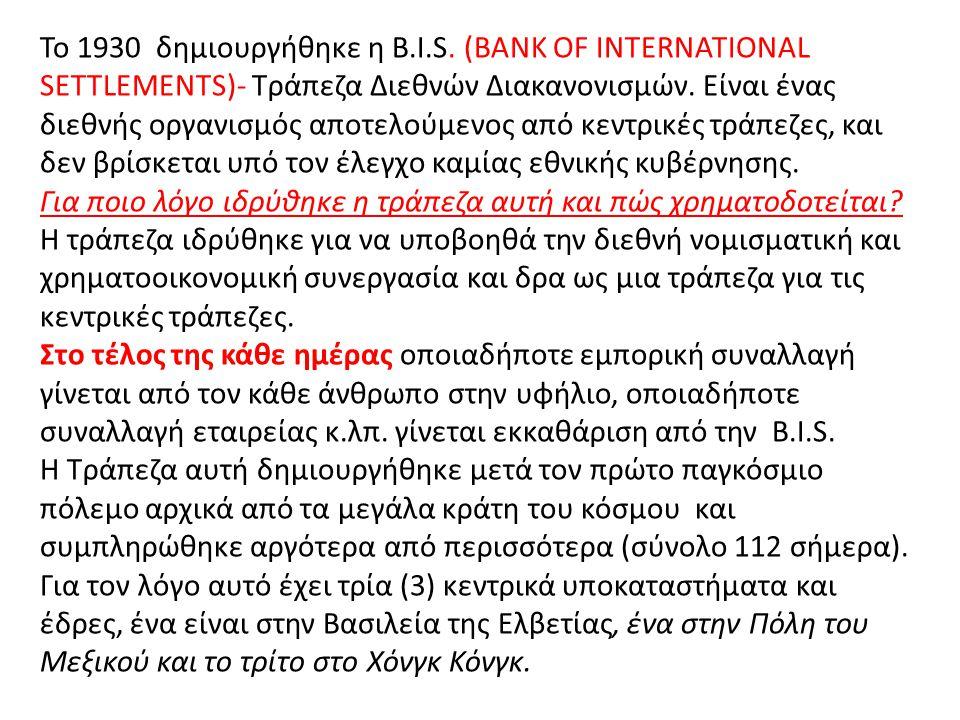 Το 1930 δημιουργήθηκε η B.I.S. (BANK OF INTERNATIONAL SETTLEMENTS)- Τράπεζα Διεθνών Διακανονισμών. Είναι ένας διεθνής οργανισμός αποτελούμενος από κεντρικές τράπεζες, και δεν βρίσκεται υπό τον έλεγχο καμίας εθνικής κυβέρνησης.
