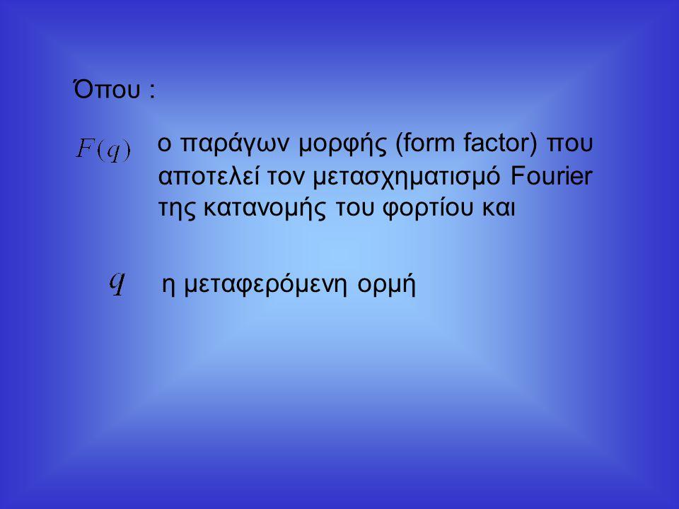 Όπου : ο παράγων μορφής (form factor) που αποτελεί τον μετασχηματισμό Fourier της κατανομής του φορτίου και.