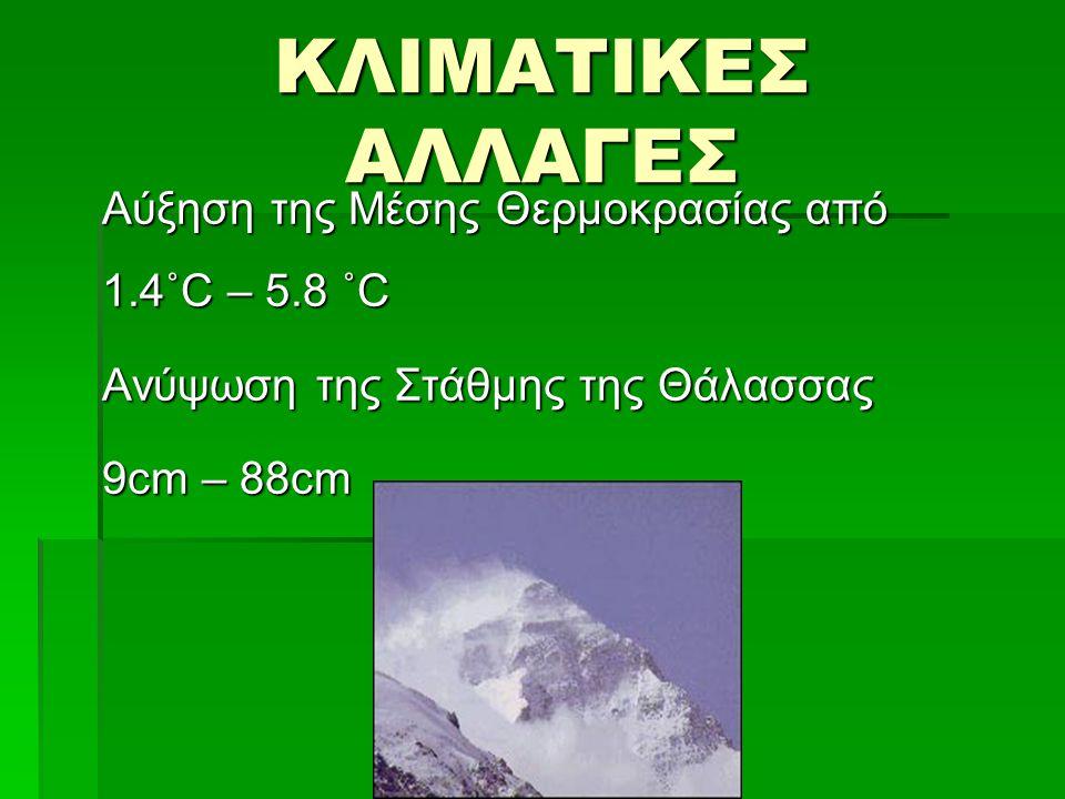 ΚΛΙΜΑΤΙΚΕΣ ΑΛΛΑΓΕΣ Αύξηση της Μέσης Θερμοκρασίας από 1.4˚C – 5.8 ˚C